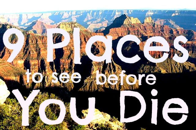 Top 9 Places To See Before You Die Travel Bucket List
