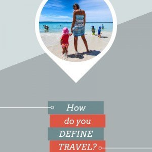 How do you define travel? See my definition inside!