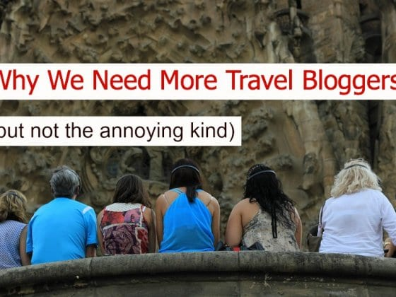 WHY we need more travel bloggers (but not the annoying kind)