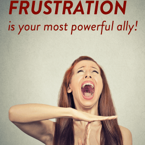 Why FRUSTRATION is your most powerful ally. Click inside to learn more!