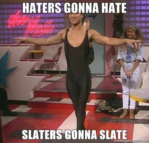 Haters gonna hate,Slaters gonna slate