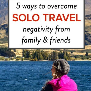 5 ways to deal with solo travel negativity from family and friends