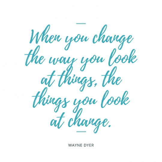 When you change the way you look at things the things you look at change Wayne Dyer quote